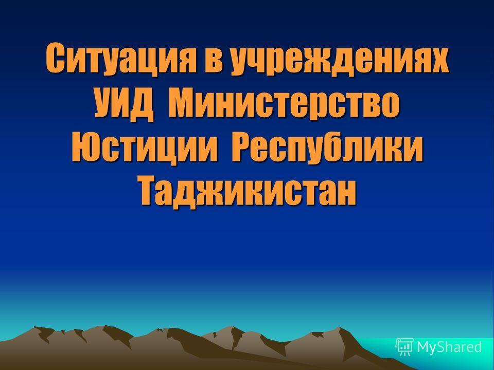 Ситуация в учреждениях УИД Министерство Юстиции Республики Таджикистан