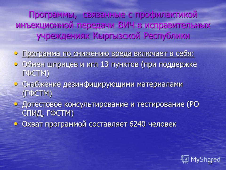 17 Программы, связанные с профилактикой инъекционной передачи ВИЧ в исправительных учреждениях Кыргызской Республики Программа по снижению вреда включает в себя: Программа по снижению вреда включает в себя: Обмен шприцев и игл 13 пунктов (при поддерж