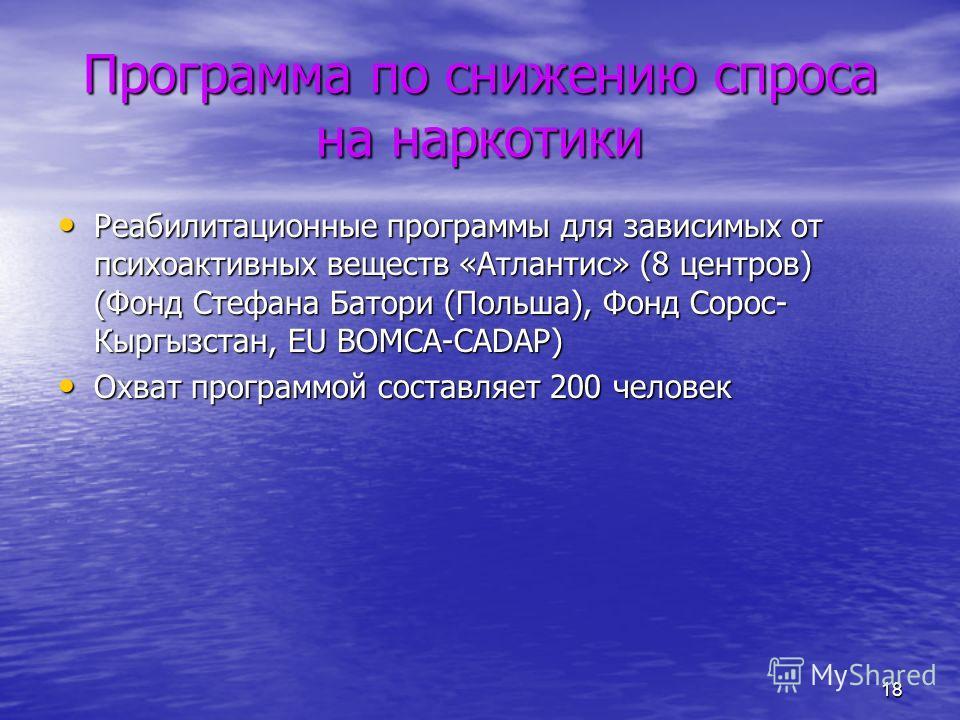 18 Программа по снижению спроса на наркотики Реабилитационные программы для зависимых от психоактивных веществ «Атлантис» (8 центров) (Фонд Стефана Батори (Польша), Фонд Сорос- Кыргызстан, EU BOMCA-CADAP) Реабилитационные программы для зависимых от п