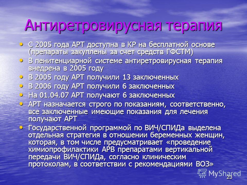 23 Антиретровирусная терапия С 2005 года АРТ доступна в КР на бесплатной основе (препараты закуплены за счет средств ГФСТМ) С 2005 года АРТ доступна в КР на бесплатной основе (препараты закуплены за счет средств ГФСТМ) В пенитенциарной системе антире