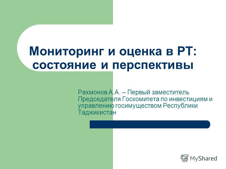 Мониторинг и оценка в РТ: состояние и перспективы Рахмонов А.А. – Первый заместитель Председателя Госкомитета по инвестициям и управлению госимуществом Республики Таджикистан