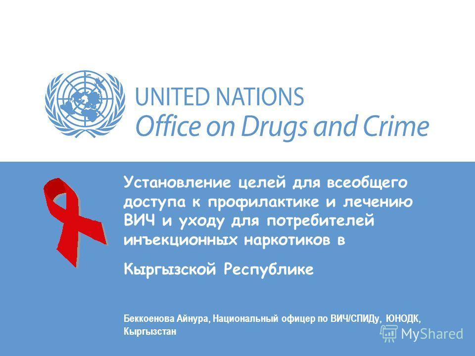 Установление целей для всеобщего доступа к профилактике и лечению ВИЧ и уходу для потребителей инъекционных наркотиков в Кыргызской Республике Беккоенова Айнура, Национальный офицер по ВИЧ/СПИДу, ЮНОДК, Кыргызстан