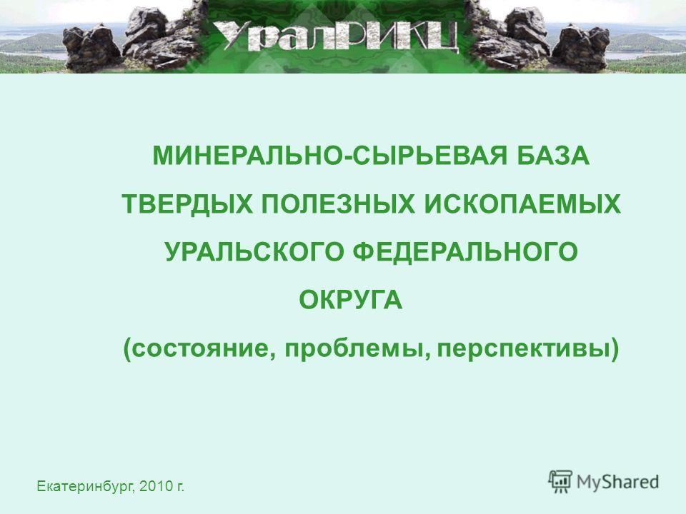 МИНЕРАЛЬНО-СЫРЬЕВАЯ БАЗА ТВЕРДЫХ ПОЛЕЗНЫХ ИСКОПАЕМЫХ УРАЛЬСКОГО ФЕДЕРАЛЬНОГО ОКРУГА (состояние, проблемы, перспективы) Екатеринбург, 2010 г.