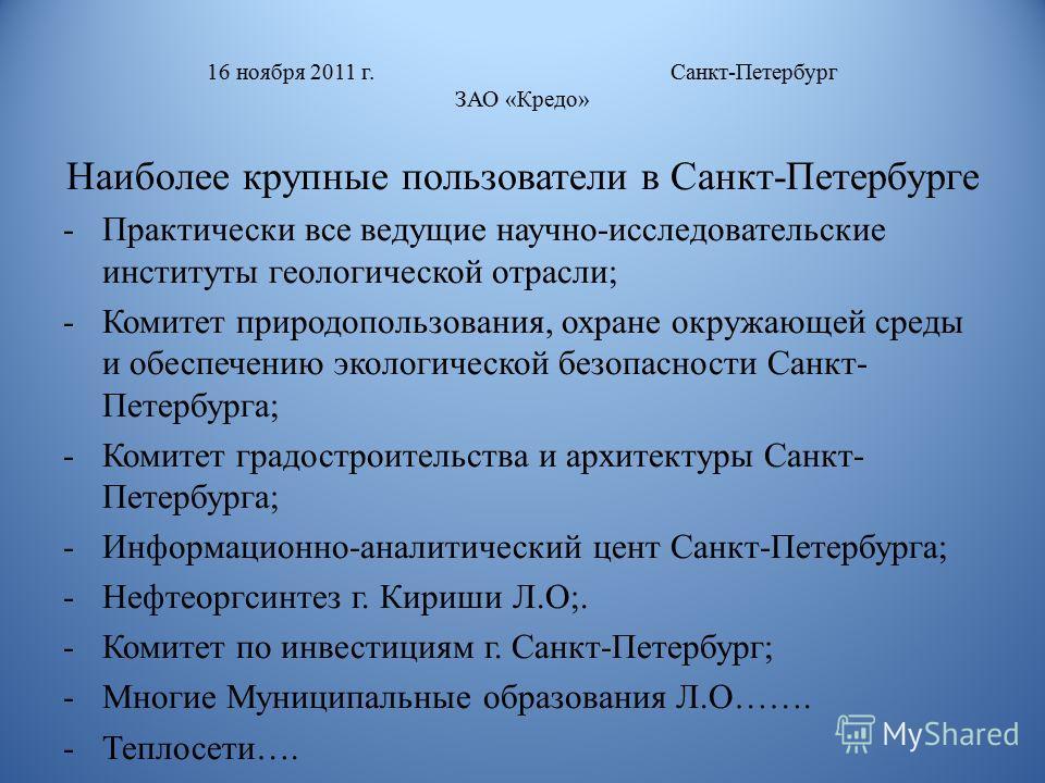 16 ноября 2011 г. Санкт-Петербург ЗАО «Кредо» Наиболее крупные пользователи в Санкт-Петербурге -Практически все ведущие научно-исследовательские институты геологической отрасли; -Комитет природопользования, охране окружающей среды и обеспечению эколо