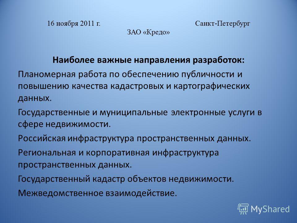 16 ноября 2011 г. Санкт-Петербург ЗАО «Кредо» Наиболее важные направления разработок: Планомерная работа по обеспечению публичности и повышению качества кадастровых и картографических данных. Государственные и муниципальные электронные услуги в сфере