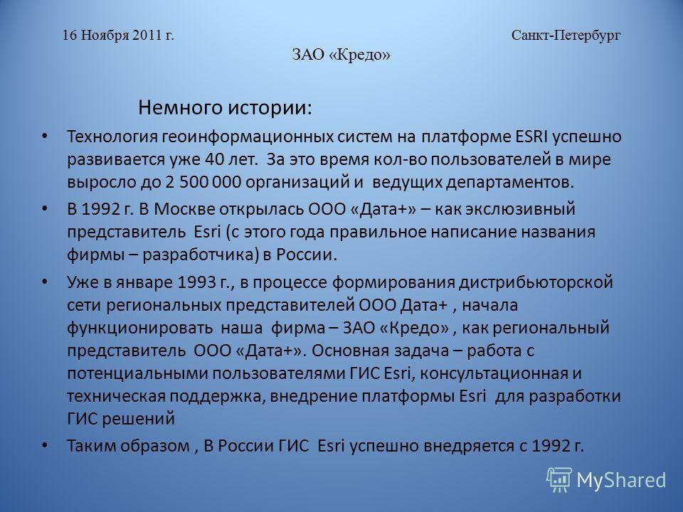 16 Ноября 2011 г. Санкт-Петербург ЗАО «Кредо» Немного истории: Технология геоинформационных систем на платформе ESRI успешно развивается уже 40 лет. За это время кол-во пользователей в мире выросло до 2 500 000 организаций и ведущих департаментов. В