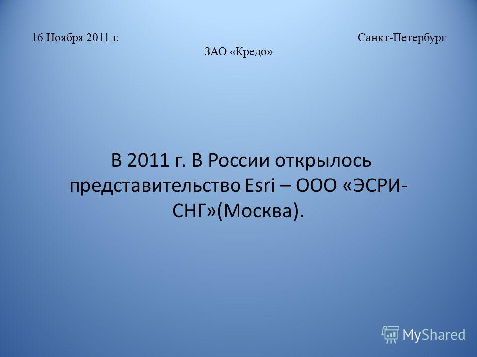 16 Ноября 2011 г. Санкт-Петербург ЗАО «Кредо» В 2011 г. В России открылось представительство Esri – ООО «ЭСРИ- СНГ»(Москва).