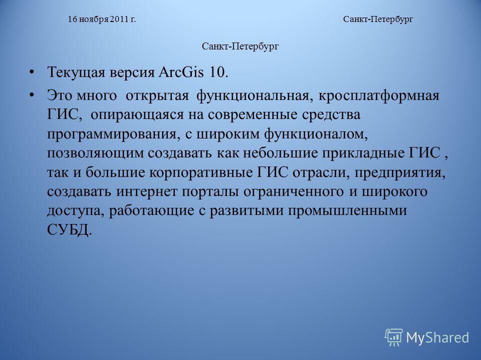 16 ноября 2011 г. Санкт-Петербург Санкт-Петербург Текущая версия ArcGis 10. Это много открытая функциональная, кросплатформная ГИС, опирающаяся на современные средства программирования, с широким функционалом, позволяющим создавать как небольшие прик