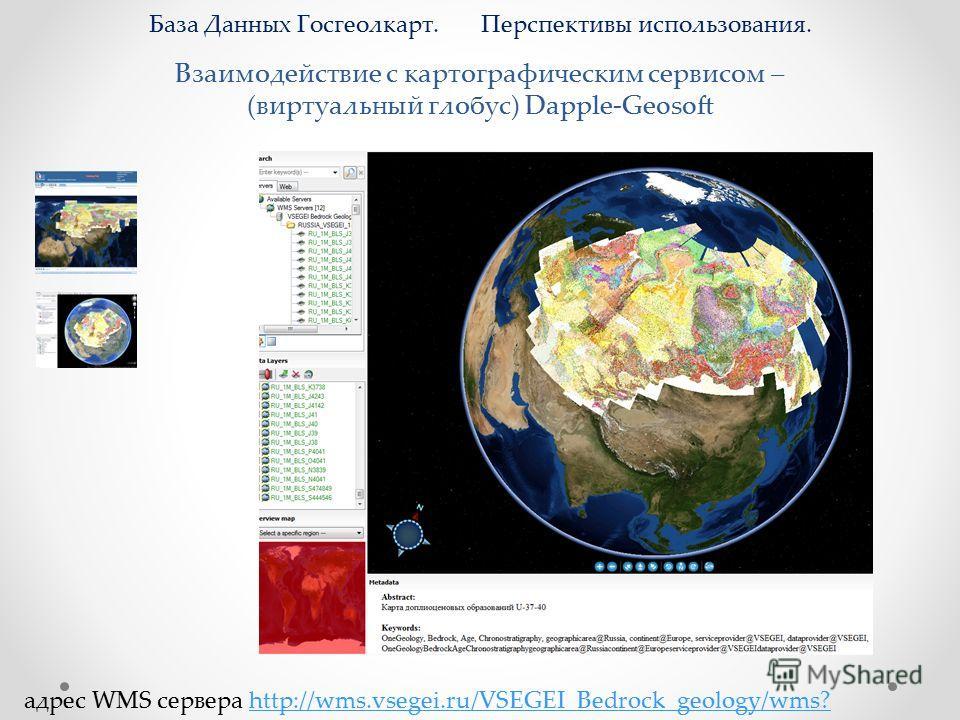 Взаимодействие с картографическим сервисом – (виртуальный глобус) Dapple-Geosoft База Данных Госгеолкарт. Перспективы использования. адрес WMS сервера http://wms.vsegei.ru/VSEGEI_Bedrock_geology/wms?http://wms.vsegei.ru/VSEGEI_Bedrock_geology/wms?