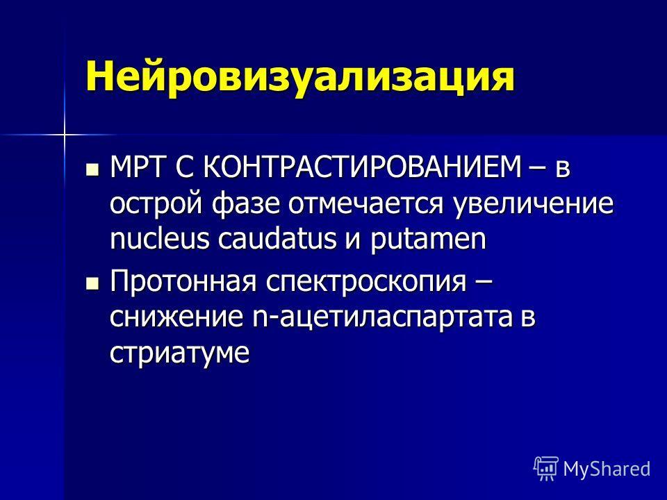 Нейровизуализация МРТ С КОНТРАСТИРОВАНИЕМ – в острой фазе отмечается увеличение nucleus caudatus и putamen МРТ С КОНТРАСТИРОВАНИЕМ – в острой фазе отмечается увеличение nucleus caudatus и putamen Протонная спектроскопия – снижение n-ацетиласпартата в