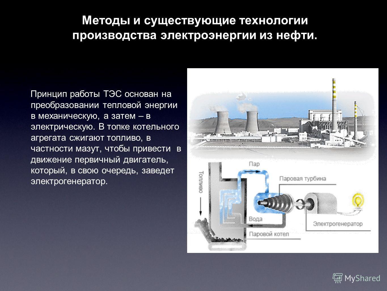 Методы и существующие технологии производства электроэнергии из нефти. Принцип работы ТЭС основан на преобразовании тепловой энергии в механическую, а затем – в электрическую. В топке котельного агрегата сжигают топливо, в частности мазут, чтобы прив