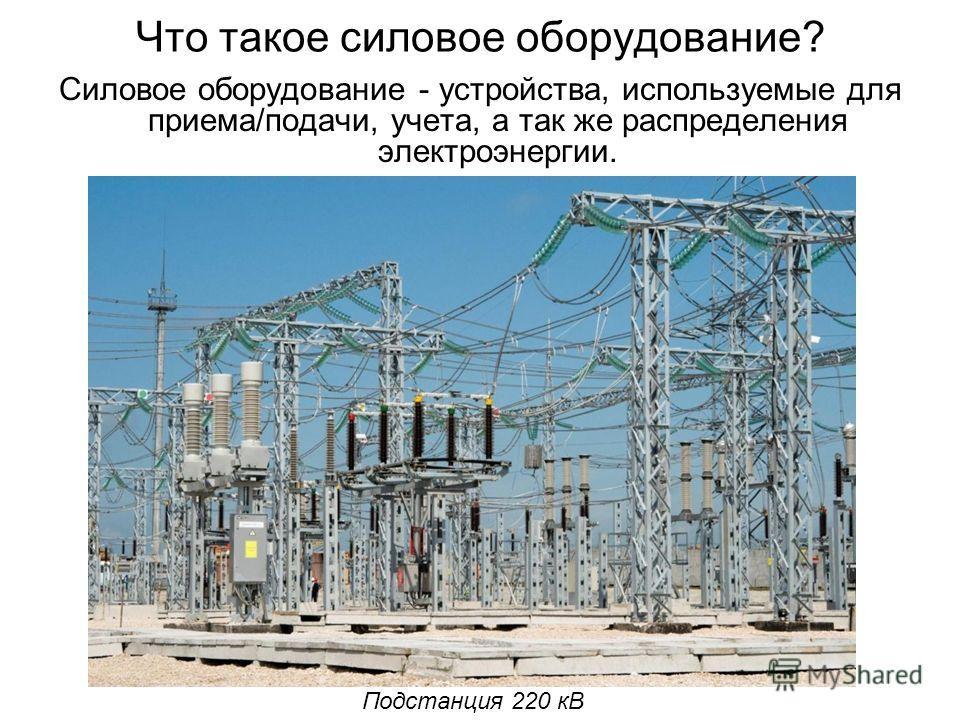 Что такое силовое оборудование? Силовое оборудование - устройства, используемые для приема/подачи, учета, а так же распределения электроэнергии. Подстанция 220 кВ