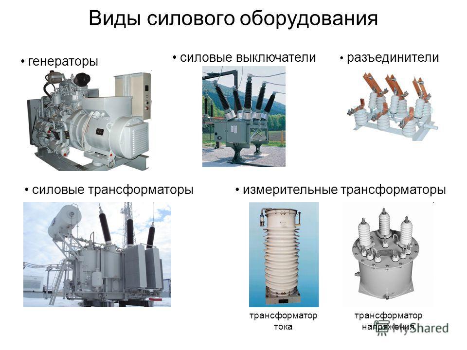 Виды силового оборудования силовые трансформаторы измерительные трансформаторы силовые выключатели разъединители генераторы трансформатор тока трансформатор напряжения