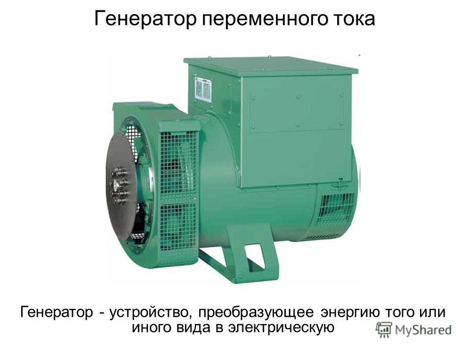 Генератор переменного тока Генератор - устройство, преобразующее энергию того или иного вида в электрическую