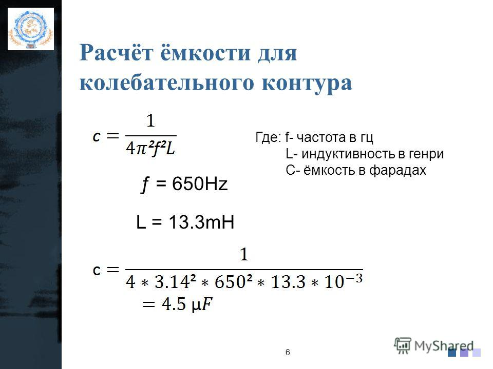 company name logo Расчёт ёмкости для колебательного контура 6 ƒ = 650Hz L = 13.3mH Где: f- частота в гц L- индуктивность в генри С- ёмкость в фарадах