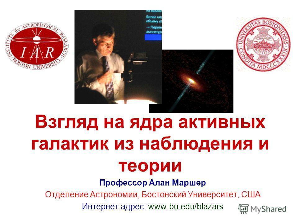 Взгляд на ядра активных галактик из наблюдения и теории Профессор Алан Маршер Отделение Астрономии, Бостонский Университет, США Интернет адрес: www.bu.edu/blazars