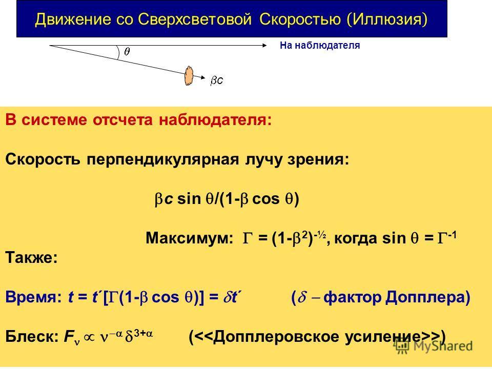 Движение со Сверхсветовой Скоростью ( Иллюзия ) В системе отсчета наблюдателя: Скорость перпендикулярная лучу зрения: c sin /(1- cos ) Максимум: = (1- 2 ) -½, когда sin = -1 Также: Время: t = t´[ (1- cos )] = t´ ( фактор Допплера) Блеск: F 3+ ( >) На