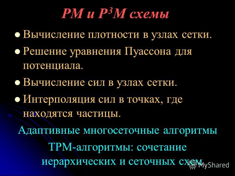 PM и P 3 M схемы Вычисление плотности в узлах сетки. Решение уравнения Пуассона для потенциала. Вычисление сил в узлах сетки. Интерполяция сил в точках, где находятся частицы. Адаптивные многосеточные алгоритмы TPM-алгоритмы: сочетание иерархических