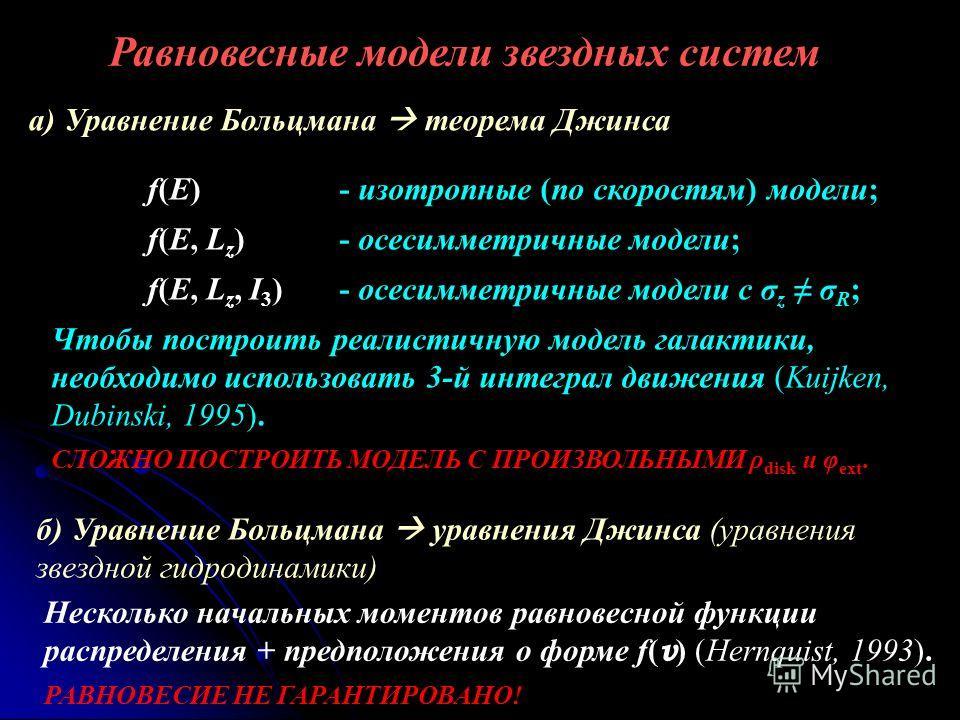 Равновесные модели звездных систем Несколько начальных моментов равновесной функции распределения + предположения о форме f( v ) (Hernquist, 1993). РАВНОВЕСИЕ НЕ ГАРАНТИРОВАНО! а) Уравнение Больцмана теорема Джинса f(E)- изотропные (по скоростям) мод