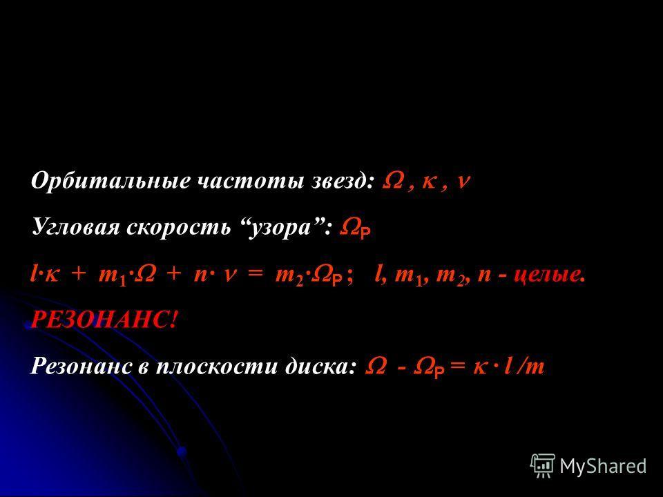 Орбитальные частоты звезд: Угловая скорость узора: P l· + m 1 · + n· = m 2 · P ; l, m 1, m 2, n - целые. РЕЗОНАНС! Резонанс в плоскости диска: - P = · l /m
