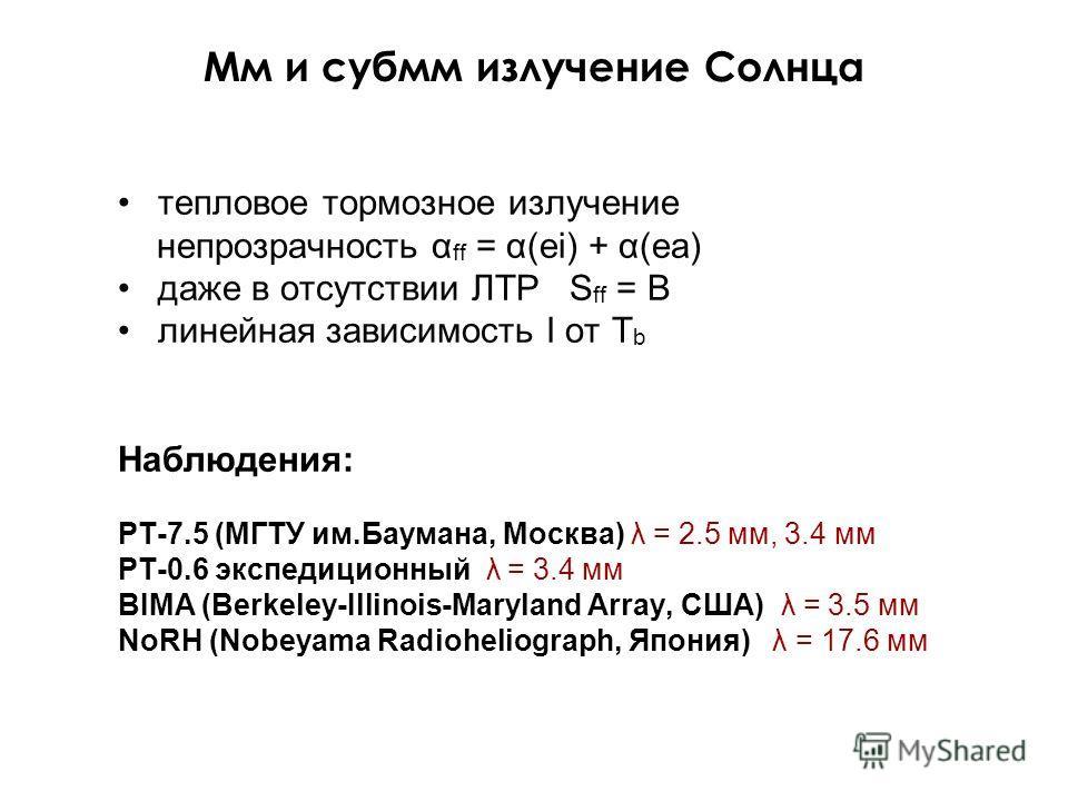 Мм и субмм излучение Солнца тепловое тормозное излучение непрозрачность α ff = α(ei) + α(ea) даже в отсутствии ЛТР S ff = B линейная зависимость I от T b Наблюдения: РТ-7.5 (МГТУ им.Баумана, Москва) λ = 2.5 мм, 3.4 мм РТ-0.6 экспедиционный λ = 3.4 мм