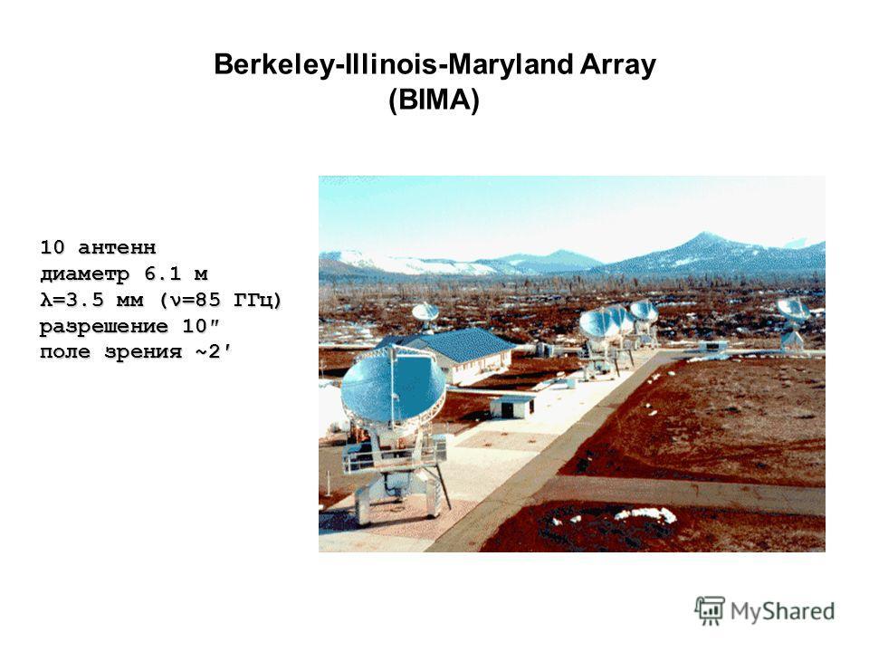 10 антенн диаметр 6.1 м λ=3.5 мм (ν=85 ГГц) разрешение 10 поле зрения ~2 Berkeley-Illinois-Maryland Array (BIMA)