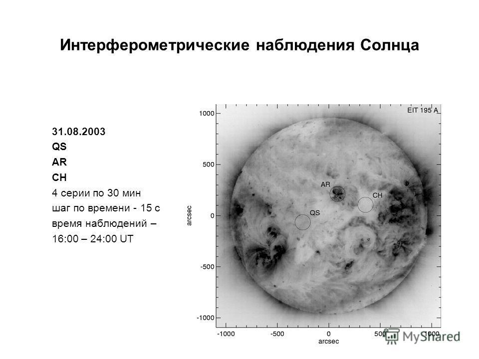 31.08.2003 QS AR CH 4 cерии по 30 мин шаг по времени - 15 с время наблюдений – 16:00 – 24:00 UT Интерферометрические наблюдения Солнца