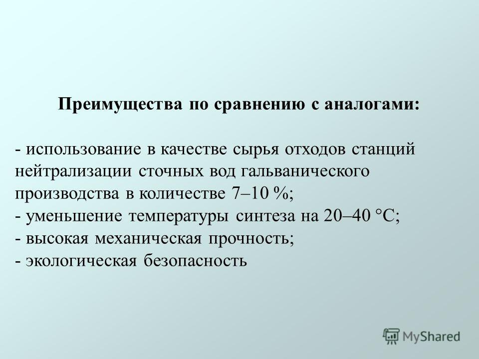 Преимущества по сравнению с аналогами: - использование в качестве сырья отходов станций нейтрализации сточных вод гальванического производства в количестве 7–10 %; - уменьшение температуры синтеза на 20–40 °С; - высокая механическая прочность; - экол