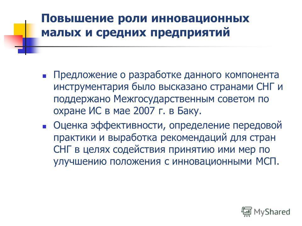 Повышение роли инновационных малых и средних предприятий Предложение о разработке данного компонента инструментария было высказано странами СНГ и поддержано Межгосударственным советом по охране ИС в мае 2007 г. в Баку. Оценка эффективности, определен