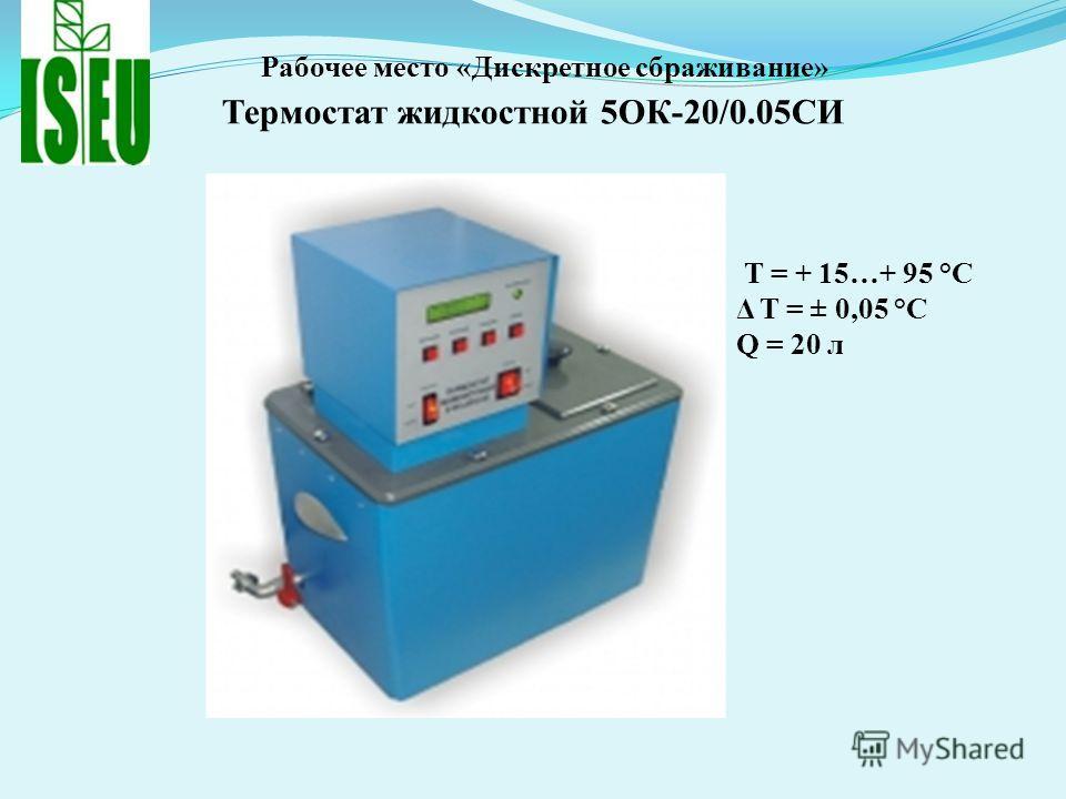 Рабочее место «Дискретное сбраживание» Термостат жидкостной 5ОК-20/0.05СИ T = + 15…+ 95 °С Δ T = ± 0,05 °С Q = 20 л