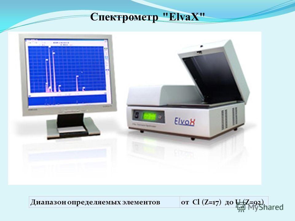 Спектрометр ElvaX Диапазон определяемых элементов от Cl (Z=17) до U (Z=92) Диапазон определяемых элементовот Cl (Z=17) до U (Z=92)