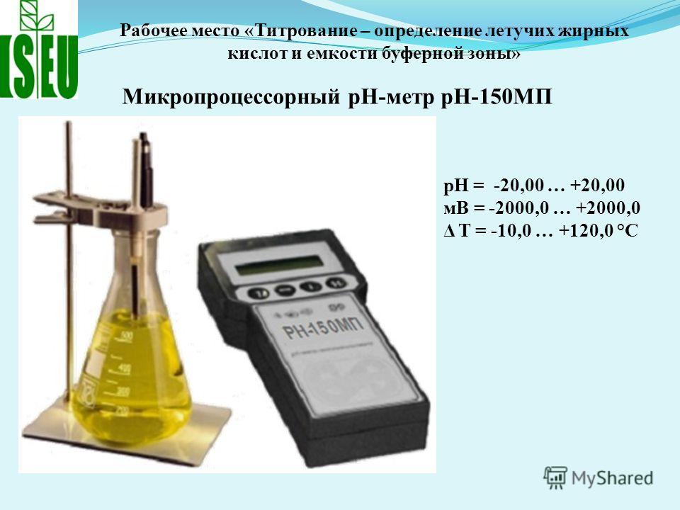 Микропроцессорный рН-метр рН-150МП рН = -20,00 … +20,00 мВ = -2000,0 … +2000,0 Δ T = -10,0 … +120,0 °С Рабочее место «Титрование – определение летучих жирных кислот и емкости буферной зоны»
