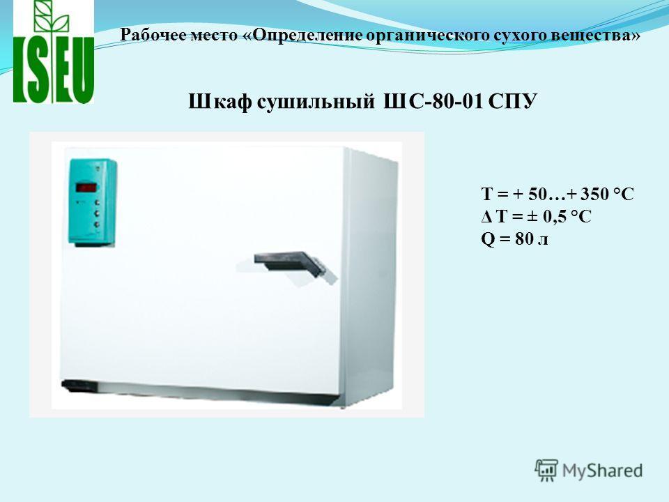 Шкаф сушильный ШС-80-01 СПУ T = + 50…+ 350 °С Δ T = ± 0,5 °С Q = 80 л Рабочее место «Определение органического сухого вещества»