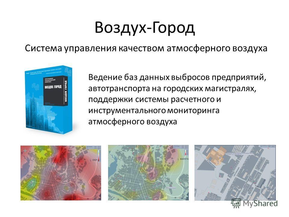 Воздух-Город Ведение баз данных выбросов предприятий, автотранспорта на городских магистралях, поддержки системы расчетного и инструментального мониторинга атмосферного воздуха Система управления качеством атмосферного воздуха