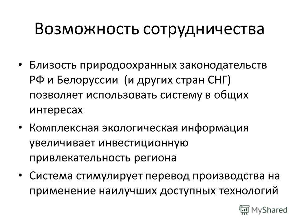 Возможность сотрудничества Близость природоохранных законодательств РФ и Белоруссии (и других стран СНГ) позволяет использовать систему в общих интересах Комплексная экологическая информация увеличивает инвестиционную привлекательность региона Систем