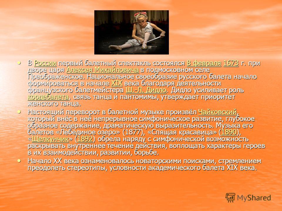 В России первый балетный спектакль состоялся 8 февраля 1673 г. при дворе царя Алексея Михайловича в подмосковном селе Преображенское. Национальное своеобразие русского балета начало формироваться в начале XIX века благодаря деятельности французского