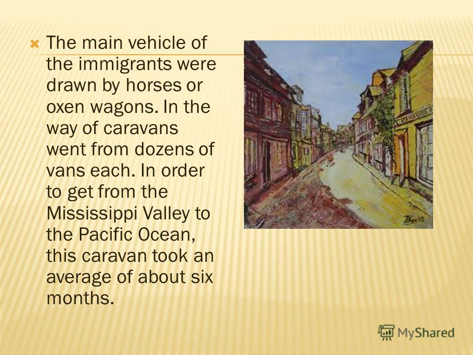 The main vehicle of the immigrants were drawn by horses or oxen wagons. In the way of caravans went from dozens of vans each. In order to get from the Mississippi Valley to the Pacific Ocean, this caravan took an average of about six months.