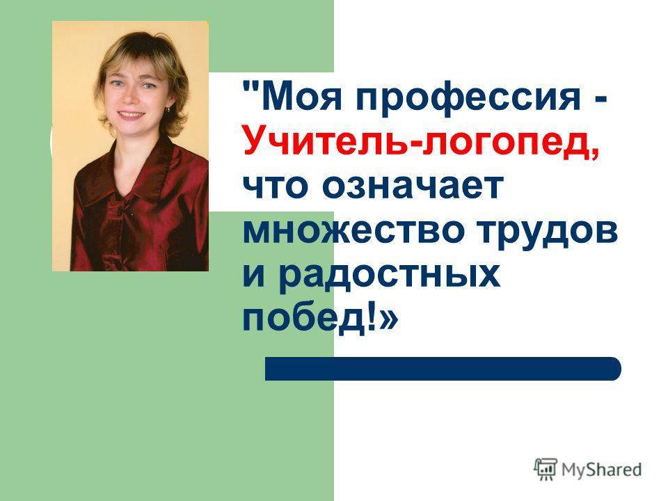 Моя профессия - Учитель-логопед, что означает множество трудов и радостных побед!»