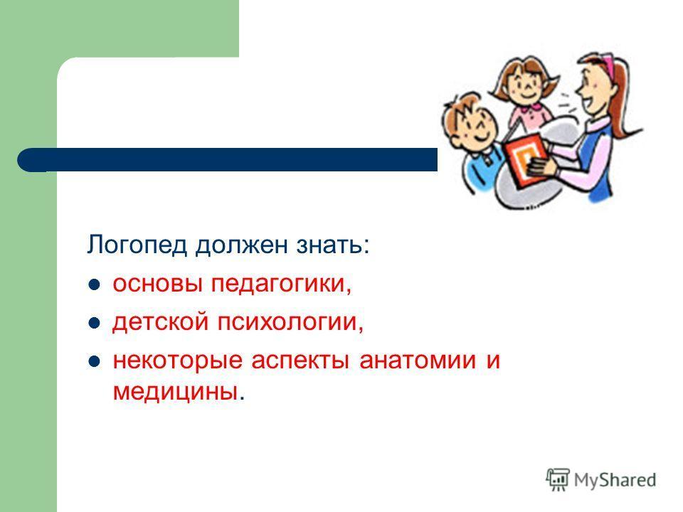 Логопед должен знать: основы педагогики, детской психологии, некоторые аспекты анатомии и медицины.