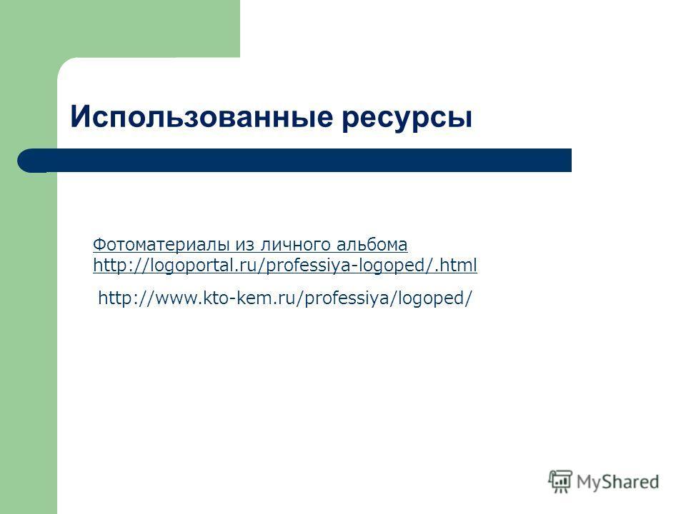 Использованные ресурсы Фотоматериалы из личного альбома http://logoportal.ru/professiya-logoped/.html http://www.kto-kem.ru/professiya/logoped/