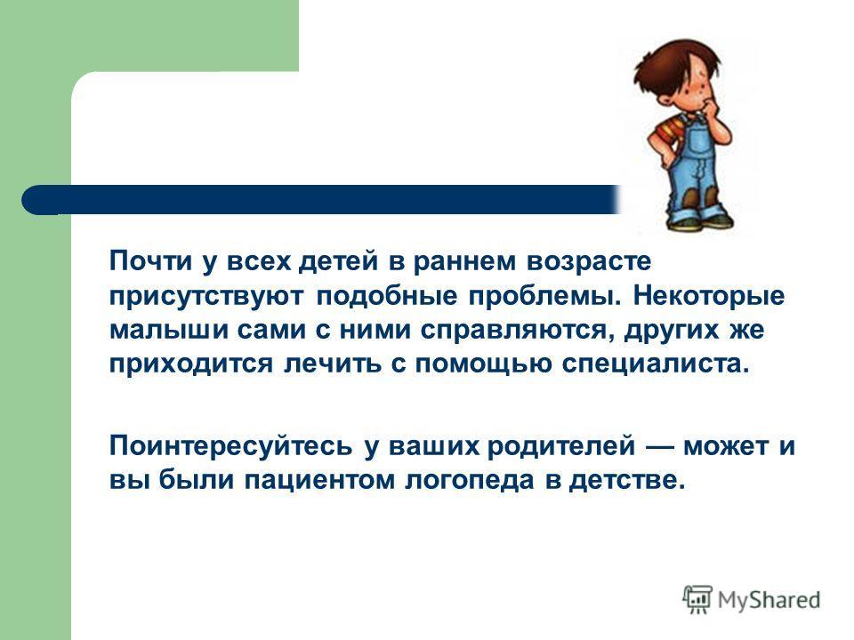 Почти у всех детей в раннем возрасте присутствуют подобные проблемы. Некоторые малыши сами с ними справляются, других же приходится лечить с помощью специалиста. Поинтересуйтесь у ваших родителей может и вы были пациентом логопеда в детстве.