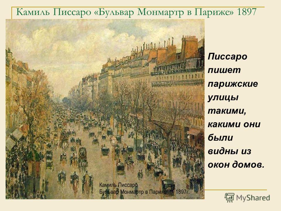 Камиль Писсаро «Бульвар Монмартр в Париже» 1897 Писсаро пишет парижские улицы такими, какими они были видны из окон домов.