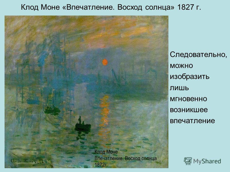 Клод Моне «Впечатление. Восход солнца» 1827 г. Следовательно, можно изобразить лишь мгновенно возникшее впечатление