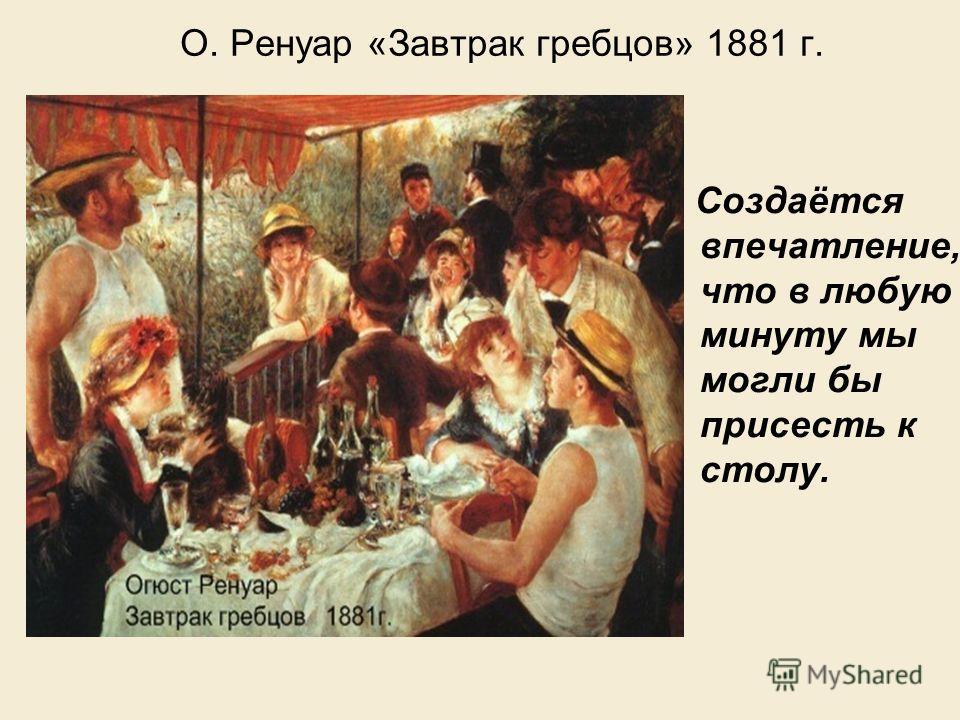О. Ренуар «Завтрак гребцов» 1881 г. Создаётся впечатление, что в любую минуту мы могли бы присесть к столу.