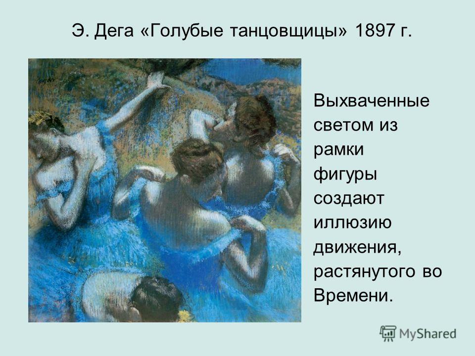 Э. Дега «Голубые танцовщицы» 1897 г. Выхваченные светом из рамки фигуры создают иллюзию движения, растянутого во Времени.