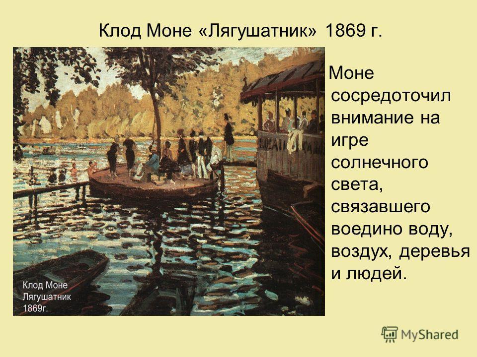 Клод Моне «Лягушатник» 1869 г. Моне сосредоточил внимание на игре солнечного света, связавшего воедино воду, воздух, деревья и людей.