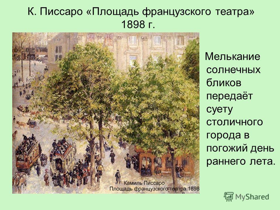 К. Писсаро «Площадь французского театра» 1898 г. Мелькание солнечных бликов передаёт суету столичного города в погожий день раннего лета.