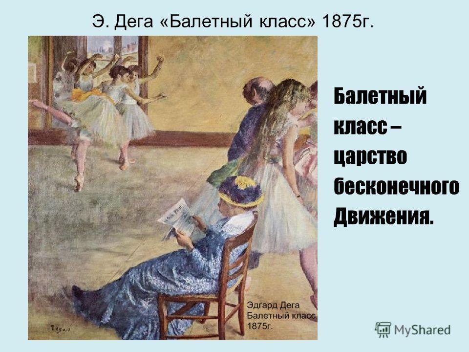 Э. Дега «Балетный класс» 1875г. Балетный класс – царство бесконечного Движения.