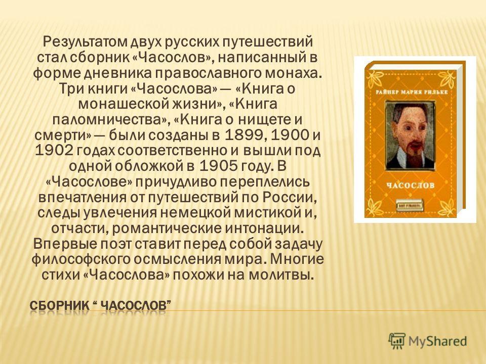 Результатом двух русских путешествий стал сборник «Часослов», написанный в форме дневника православного монаха. Три книги «Часослова» «Книга о монашеской жизни», «Книга паломничества», «Книга о нищете и смерти» были созданы в 1899, 1900 и 1902 годах