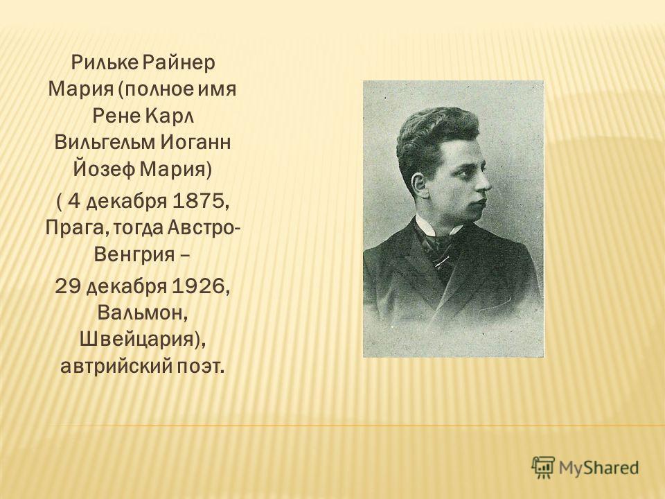 Рильке Райнер Мария (полное имя Рене Карл Вильгельм Иоганн Йозеф Мария) ( 4 декабря 1875, Прага, тогда Австро- Венгрия – 29 декабря 1926, Вальмон, Швейцария), автрийский поэт.